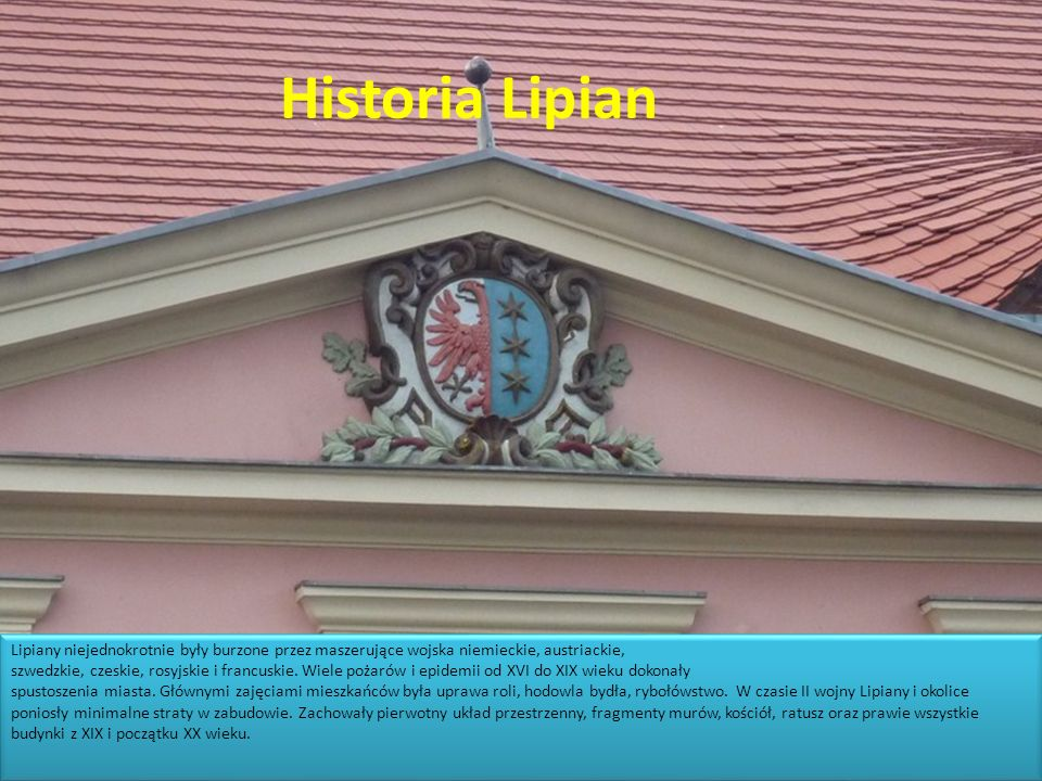 Historia Lipian Lipiany niejednokrotnie były burzone przez maszerujące wojska niemieckie, austriackie, szwedzkie, czeskie, rosyjskie i francuskie. Wie