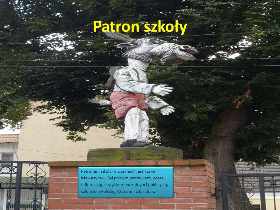 Patron szkoły Patronem szkoły w Lipianach jest Kornel Makuszyński. Był polskim prozaikiem, poetą, felietonistą, krytykiem teatralnym i publicystą, czł