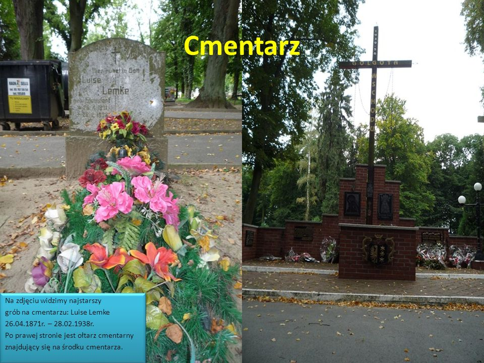 Cmentarz Na zdjęciu widzimy najstarszy grób na cmentarzu: Luise Lemke 26.04.1871r. – 28.02.1938r. Po prawej stronie jest ołtarz cmentarny znajdujący s