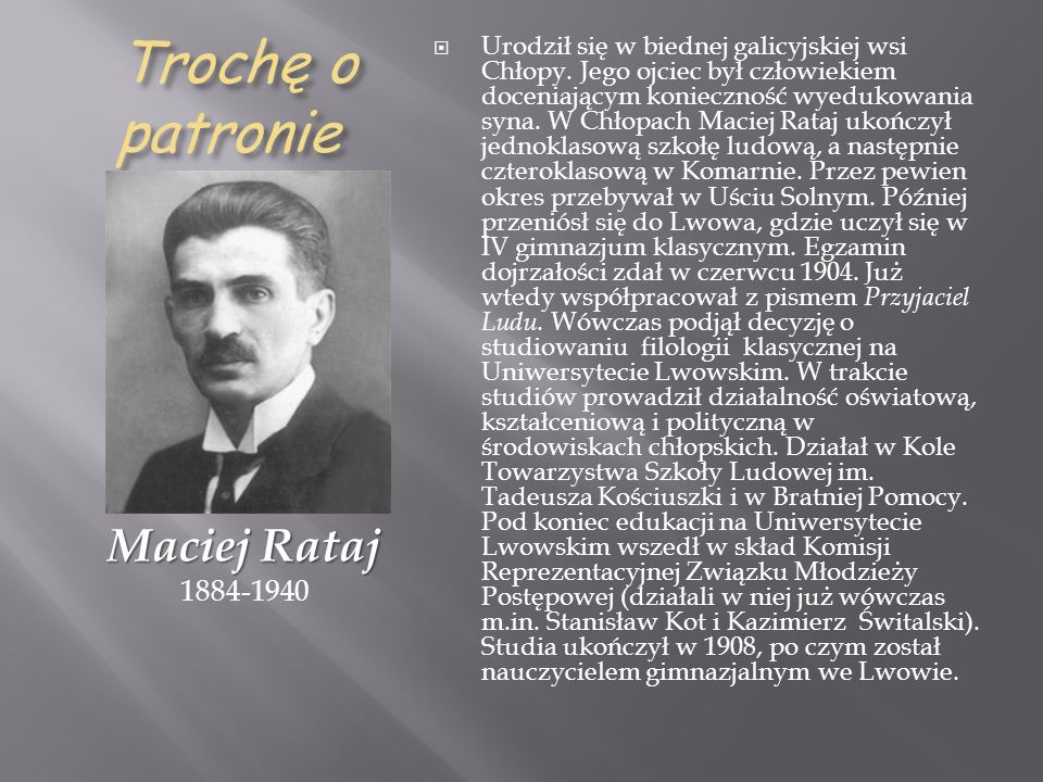 Trochę o patronie Maciej Rataj Maciej Rataj 1884-1940 Urodził się w biednej galicyjskiej wsi Chłopy. Jego ojciec był człowiekiem doceniającym konieczn