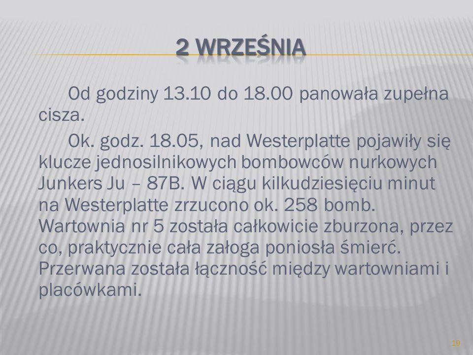 Od godziny 13.10 do 18.00 panowała zupełna cisza. Ok. godz. 18.05, nad Westerplatte pojawiły się klucze jednosilnikowych bombowców nurkowych Junkers J
