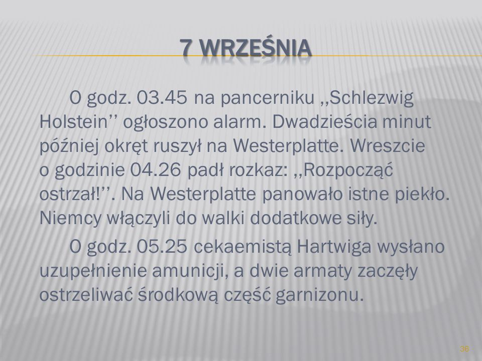 O godz. 03.45 na pancerniku,,Schlezwig Holstein ogłoszono alarm. Dwadzieścia minut później okręt ruszył na Westerplatte. Wreszcie o godzinie 04.26 pad