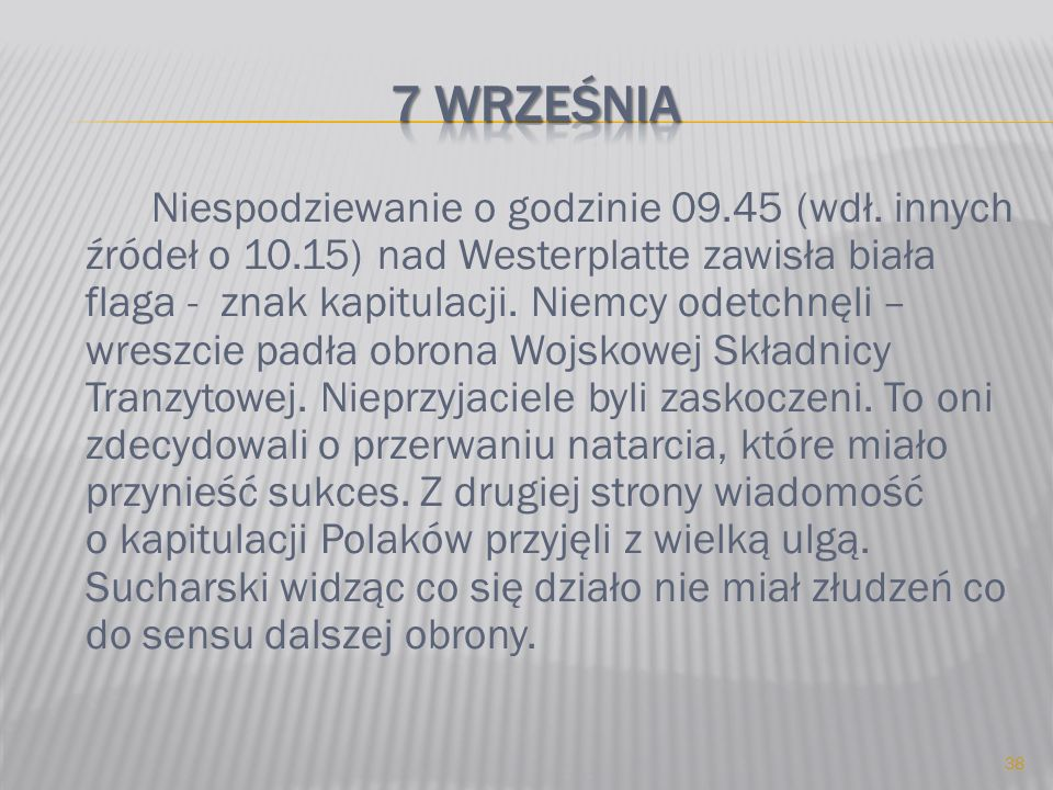 Niespodziewanie o godzinie 09.45 (wdł. innych źródeł o 10.15) nad Westerplatte zawisła biała flaga - znak kapitulacji. Niemcy odetchnęli – wreszcie pa