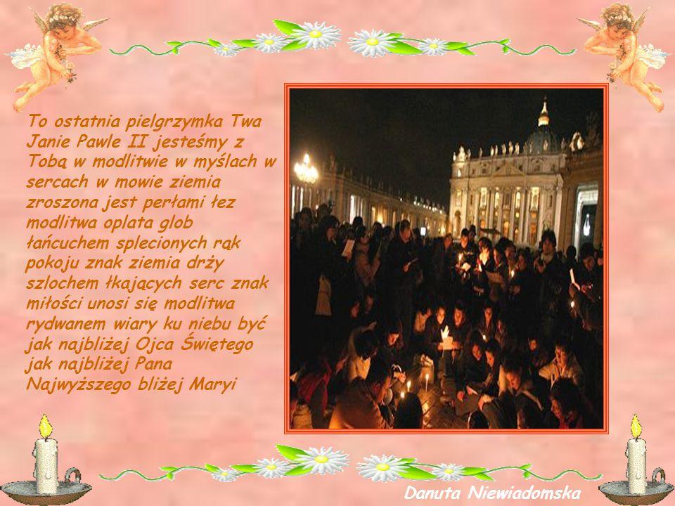 To ostatnia pielgrzymka Twa Janie Pawle II jesteśmy z Tobą w modlitwie w myślach w sercach w mowie ziemia zroszona jest perłami łez modlitwa oplata gl