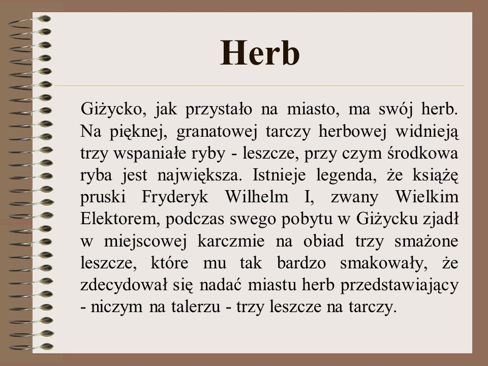 Herb Giżycko, jak przystało na miasto, ma swój herb. Na pięknej, granatowej tarczy herbowej widnieją trzy wspaniałe ryby - leszcze, przy czym środkowa