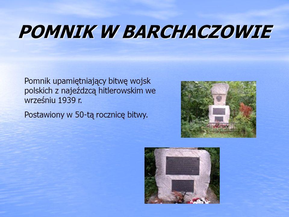 POMNIK W BARCHACZOWIE Pomnik upamiętniający bitwę wojsk polskich z najeźdzcą hitlerowskim we wrześniu 1939 r. Postawiony w 50-tą rocznicę bitwy.