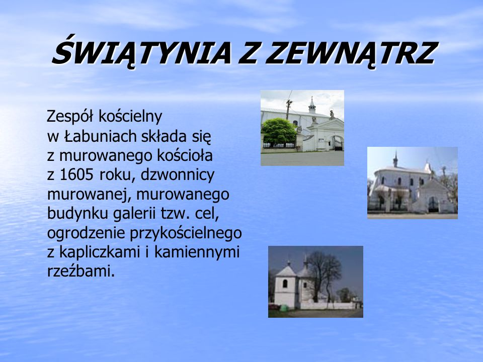 ŚWIĄTYNIA Z ZEWNĄTRZ Zespół kościelny w Łabuniach składa się z murowanego kościoła z 1605 roku, dzwonnicy murowanej, murowanego budynku galerii tzw. c