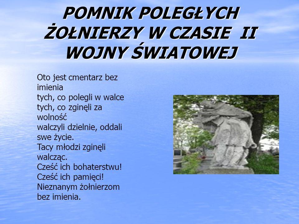 POMNIK POLEGŁYCH ŻOŁNIERZY W CZASIE II WOJNY ŚWIATOWEJ Oto jest cmentarz bez imienia tych, co polegli w walce tych, co zginęli za wolność walczyli dzi