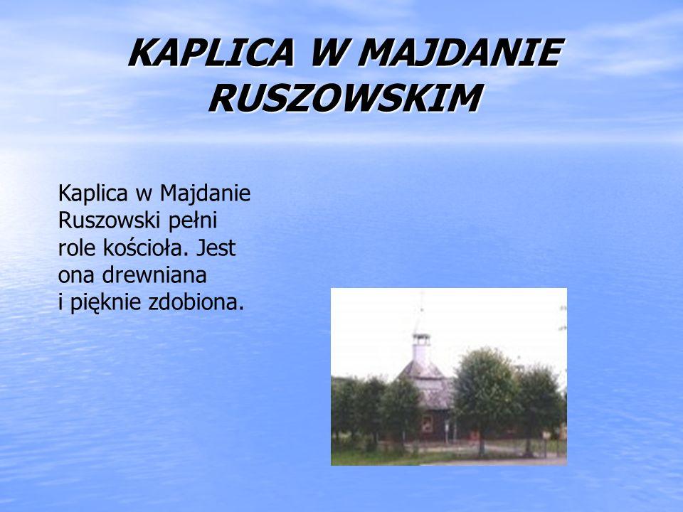 KAPLICA W MAJDANIE RUSZOWSKIM Kaplica w Majdanie Ruszowski pełni role kościoła. Jest ona drewniana i pięknie zdobiona.