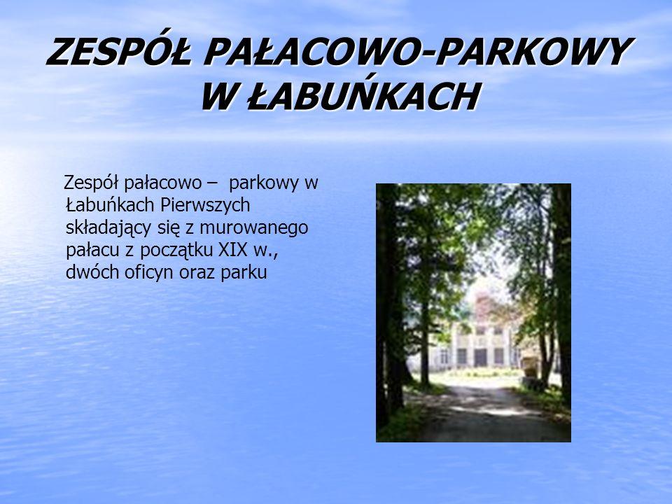 ZESPÓŁ PAŁACOWO-PARKOWY W ŁABUŃKACH Zespół pałacowo – parkowy w Łabuńkach Pierwszych składający się z murowanego pałacu z początku XIX w., dwóch oficy