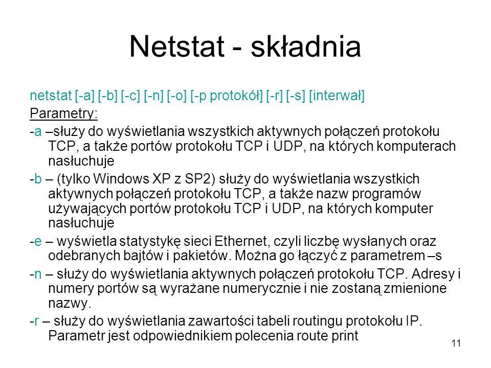11 Netstat - składnia netstat [-a] [-b] [-c] [-n] [-o] [-p protokół] [-r] [-s] [interwał] Parametry: -a –służy do wyświetlania wszystkich aktywnych po