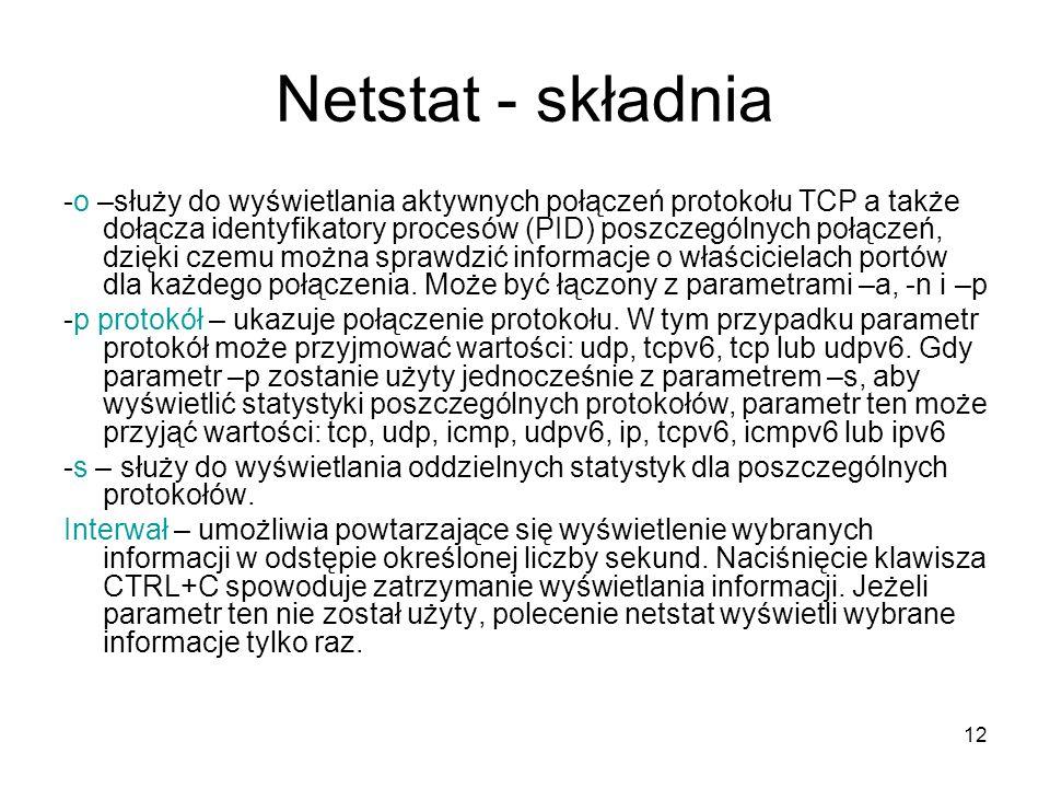 12 Netstat - składnia -o –służy do wyświetlania aktywnych połączeń protokołu TCP a także dołącza identyfikatory procesów (PID) poszczególnych połączeń