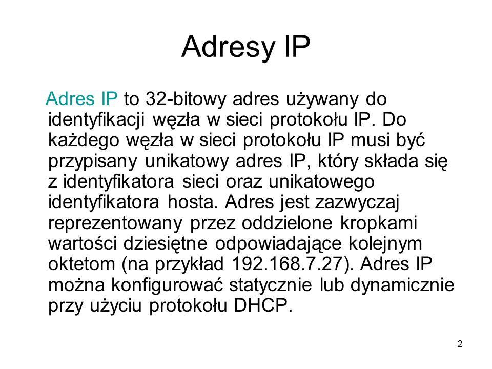 2 Adresy IP Adres IP to 32-bitowy adres używany do identyfikacji węzła w sieci protokołu IP. Do każdego węzła w sieci protokołu IP musi być przypisany