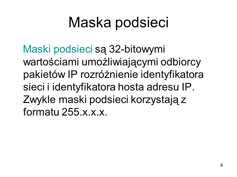 4 Maska podsieci Maski podsieci są 32-bitowymi wartościami umożliwiającymi odbiorcy pakietów IP rozróżnienie identyfikatora sieci i identyfikatora hos