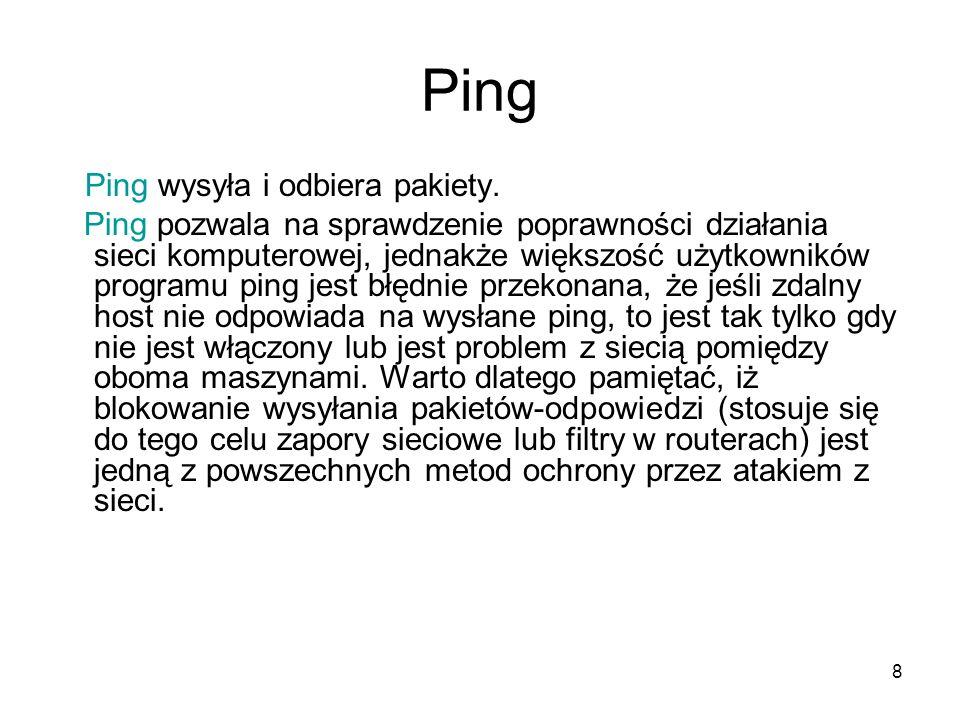 8 Ping Ping wysyła i odbiera pakiety. Ping pozwala na sprawdzenie poprawności działania sieci komputerowej, jednakże większość użytkowników programu p