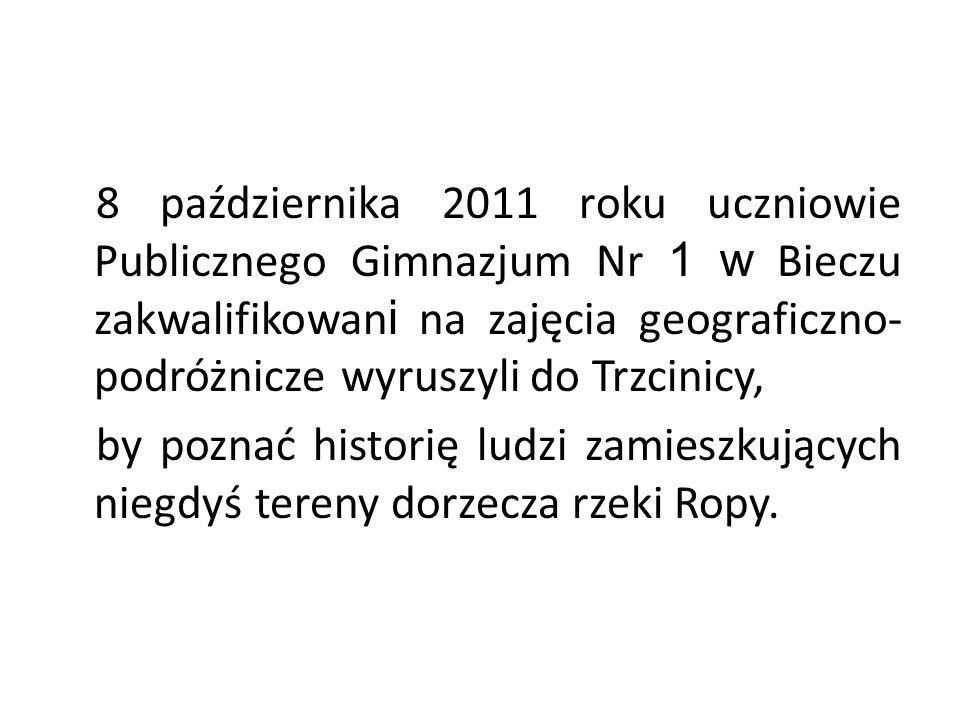 8 października 2011 roku uczniowie Publicznego Gimnazjum Nr 1 w Bieczu zakwalifikowan i na zajęcia geograficzno- podróżnicze wyruszyli do Trzcinicy, by poznać historię ludzi zamieszkujących niegdyś tereny dorzecza rzeki Ropy.