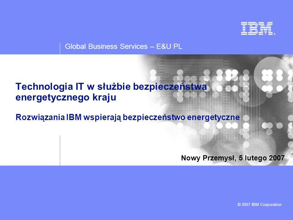 Global Business Services – E&U PL © 2007 IBM Corporation Agenda Bezpieczeństwo energetyczne w codziennym życiu obywateli –Oczekiwania odbiorców –Zmiany w otoczeniu gospodarczym Inteligentna sieć elektroenergetyczna jako element bezpiecznego systemu elektroenergetycznego –Techniczna regulacja popytu i podaży jako czynnik zwiększenia bezpieczeństwa systemu elektroenergetycznego –Rozwiązania do zdalnego monitorowania obiektów sieciowych