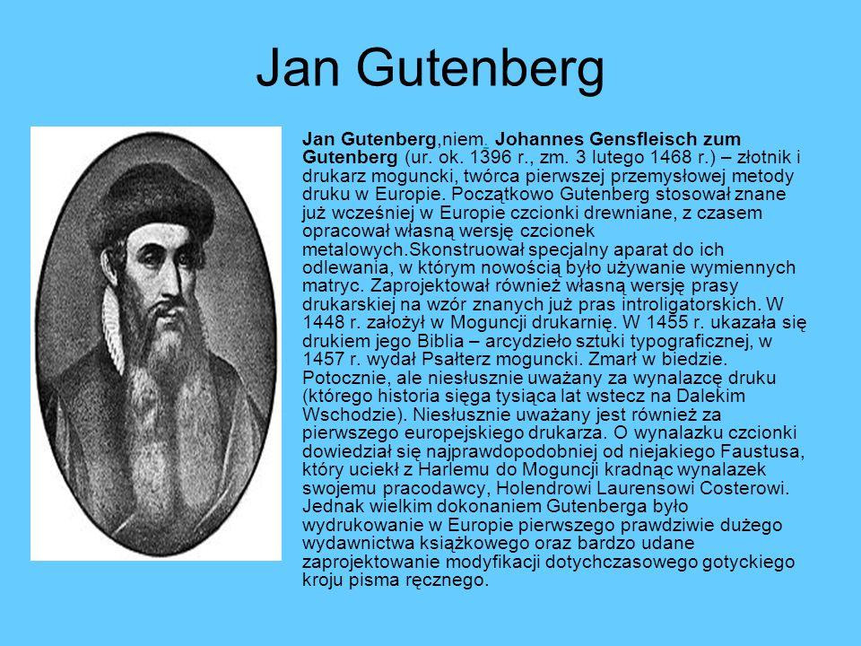 Jan Gutenberg Jan Gutenberg,niem. Johannes Gensfleisch zum Gutenberg (ur. ok. 1396 r., zm. 3 lutego 1468 r.) – złotnik i drukarz moguncki, twórca pier