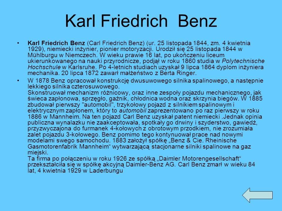 Karl FriedrichBenz Karl Friedrich Benz (Carl Friedrich Benz) (ur. 25 listopada 1844, zm. 4 kwietnia 1929), niemiecki inżynier, pionier motoryzacji. Ur