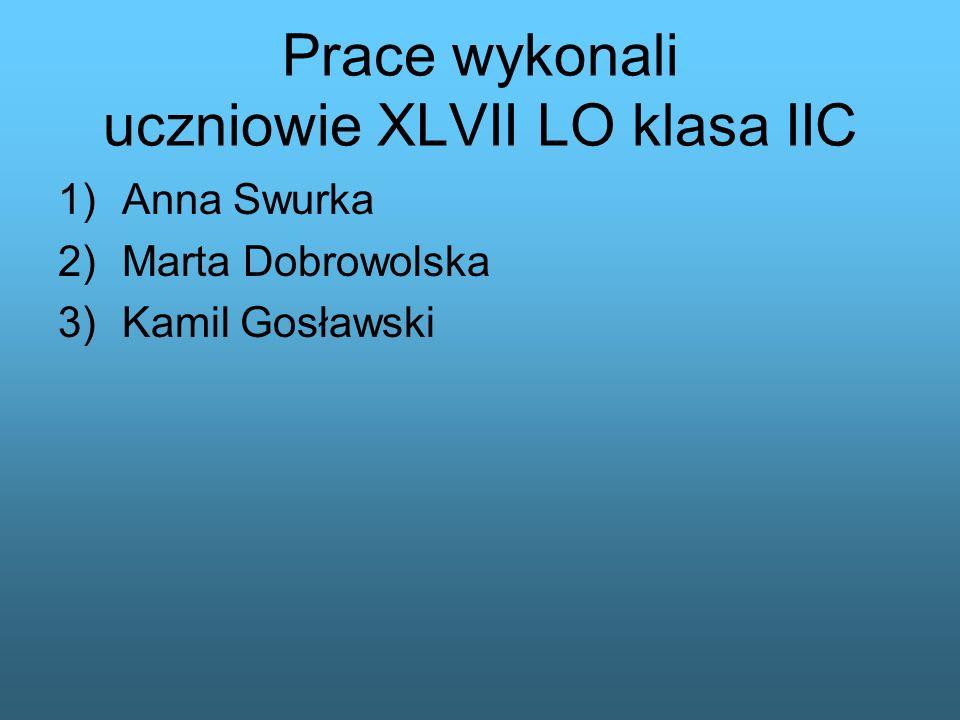Prace wykonali uczniowie XLVII LO klasa IIC 1)Anna Swurka 2)Marta Dobrowolska 3)Kamil Gosławski