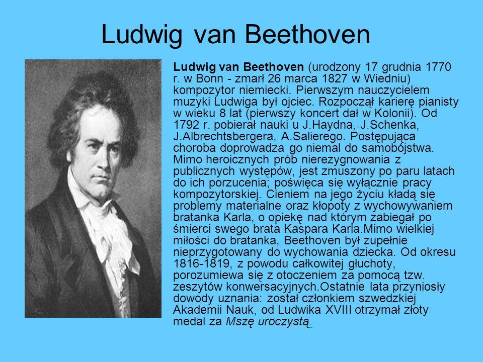 Ludwig van Beethoven Ludwig van Beethoven (urodzony 17 grudnia 1770 r. w Bonn - zmarł 26 marca 1827 w Wiedniu) kompozytor niemiecki. Pierwszym nauczyc
