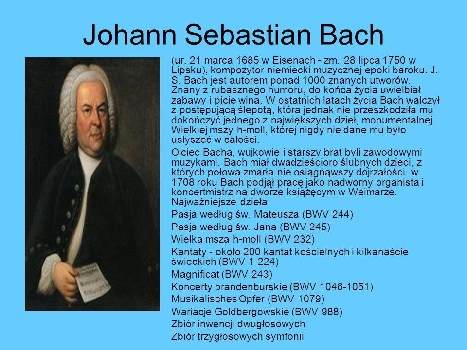 Johann Sebastian Bach (ur. 21 marca 1685 w Eisenach - zm. 28 lipca 1750 w Lipsku), kompozytor niemiecki muzycznej epoki baroku. J. S. Bach jest autore