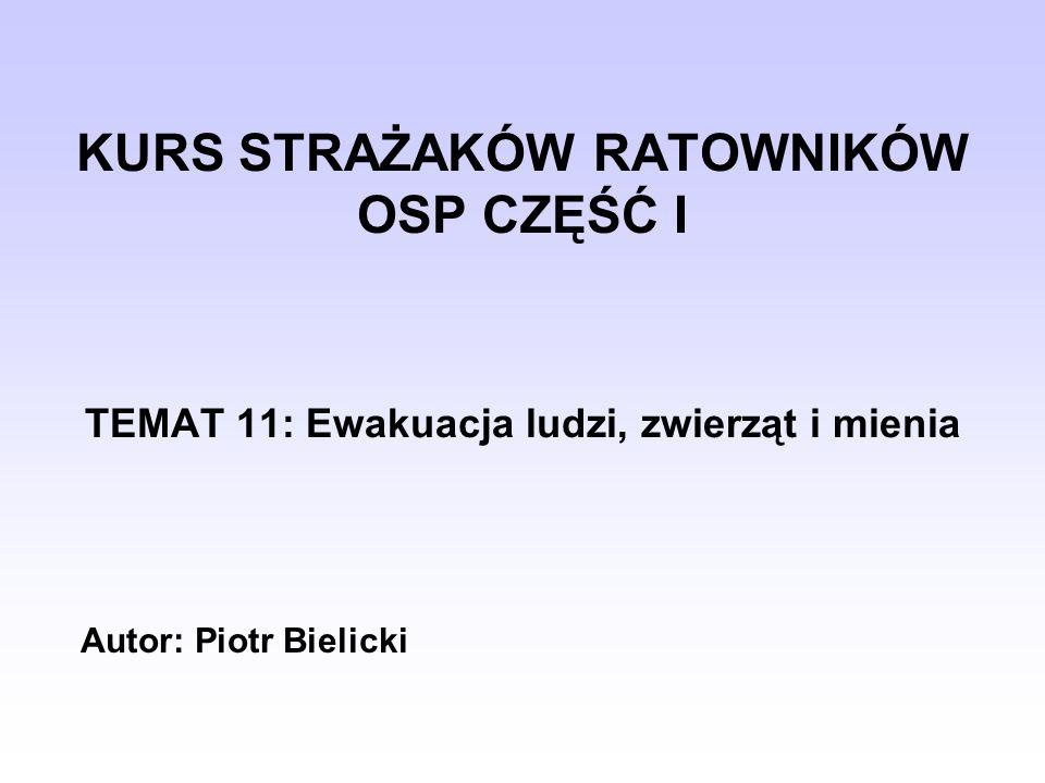 KURS STRAŻAKÓW RATOWNIKÓW OSP CZĘŚĆ I TEMAT 11: Ewakuacja ludzi, zwierząt i mienia Autor: Piotr Bielicki