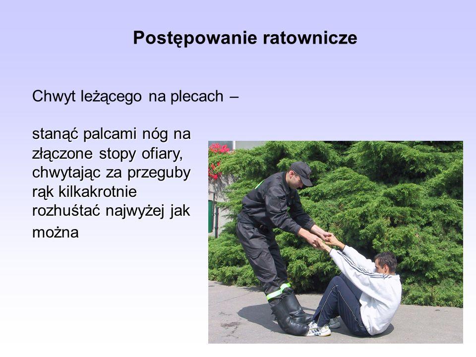 Postępowanie ratownicze Chwyt leżącego na plecach – stanąć palcami nóg na złączone stopy ofiary, chwytając za przeguby rąk kilkakrotnie rozhuśtać najw