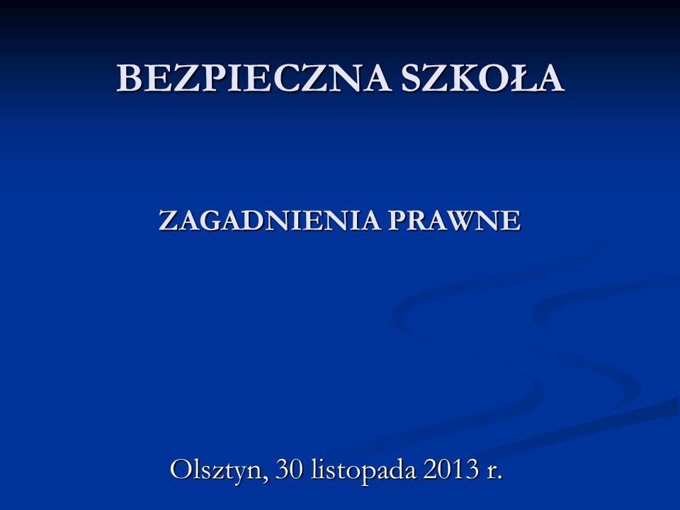 BEZPIECZNA SZKOŁA ZAGADNIENIA PRAWNE Olsztyn, 30 listopada 2013 r.