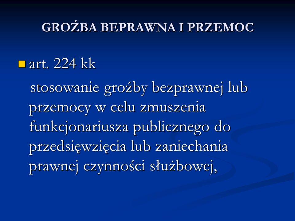 GROŹBA BEPRAWNA I PRZEMOC art. 224 kk art. 224 kk stosowanie groźby bezprawnej lub przemocy w celu zmuszenia funkcjonariusza publicznego do przedsięwz