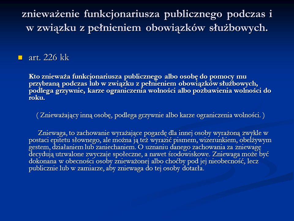 znieważenie funkcjonariusza publicznego podczas i w związku z pełnieniem obowiązków służbowych. art. 226 kk art. 226 kk Kto znieważa funkcjonariusza p