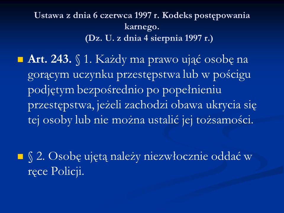 Ustawa z dnia 6 czerwca 1997 r. Kodeks postępowania karnego. (Dz. U. z dnia 4 sierpnia 1997 r.) Art. 243. § 1. Każdy ma prawo ująć osobę na gorącym uc
