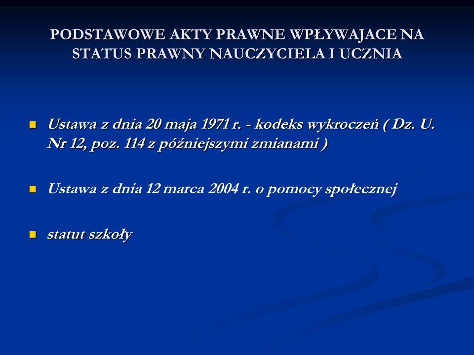 PODSTAWOWE AKTY PRAWNE WPŁYWAJACE NA STATUS PRAWNY NAUCZYCIELA I UCZNIA Ustawa z dnia 20 maja 1971 r. - kodeks wykroczeń ( Dz. U. Nr 12, poz. 114 z pó