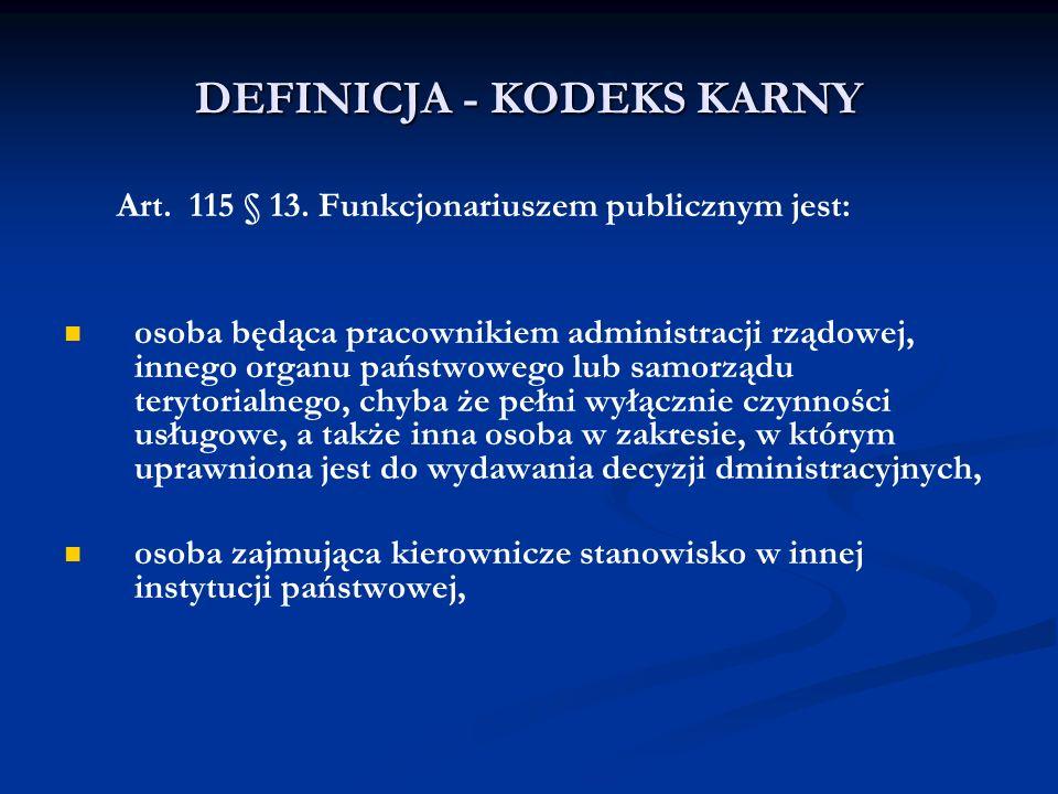 DEFINICJA - KODEKS KARNY Art. 115 § 13. Funkcjonariuszem publicznym jest: osoba będąca pracownikiem administracji rządowej, innego organu państwowego