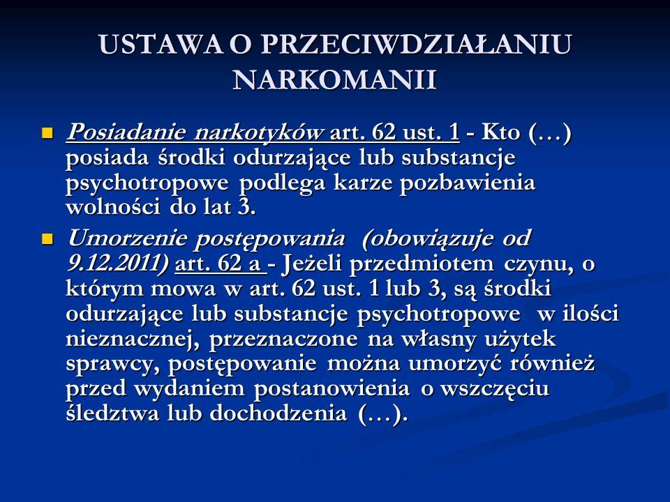 USTAWA O PRZECIWDZIAŁANIU NARKOMANII Posiadanie narkotyków art. 62 ust. 1 - Kto ( ) posiada środki odurzające lub substancje psychotropowe podlega kar
