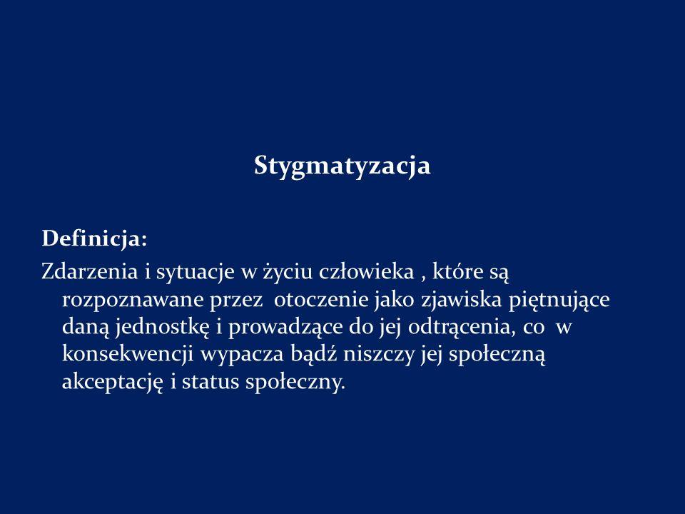 Stygmatyzacja Definicja: Zdarzenia i sytuacje w życiu człowieka, które są rozpoznawane przez otoczenie jako zjawiska piętnujące daną jednostkę i prowa