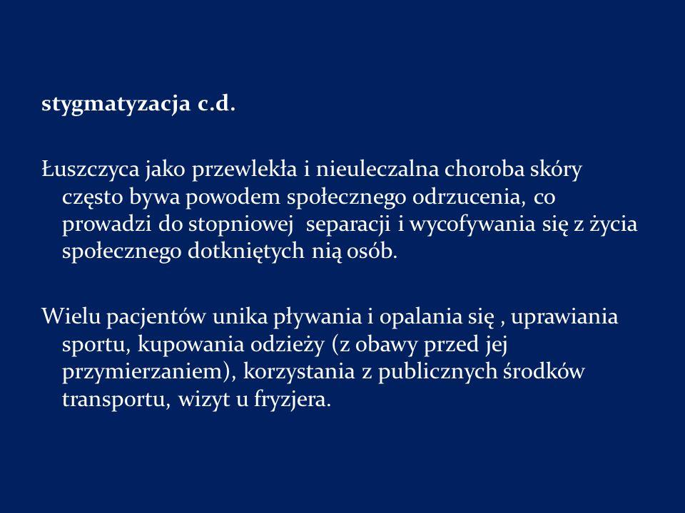 stygmatyzacja c.d. Łuszczyca jako przewlekła i nieuleczalna choroba skóry często bywa powodem społecznego odrzucenia, co prowadzi do stopniowej separa