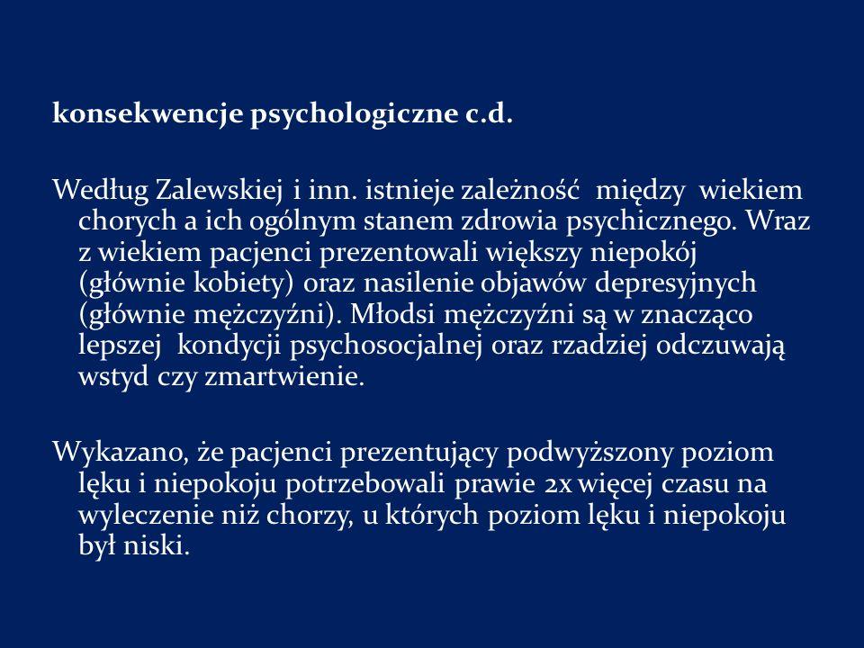 konsekwencje psychologiczne c.d. Według Zalewskiej i inn. istnieje zależność między wiekiem chorych a ich ogólnym stanem zdrowia psychicznego. Wraz z
