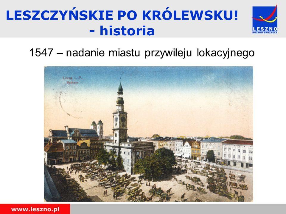 1547 – nadanie miastu przywileju lokacyjnego LESZCZYŃSKIE PO KRÓLEWSKU! - historia