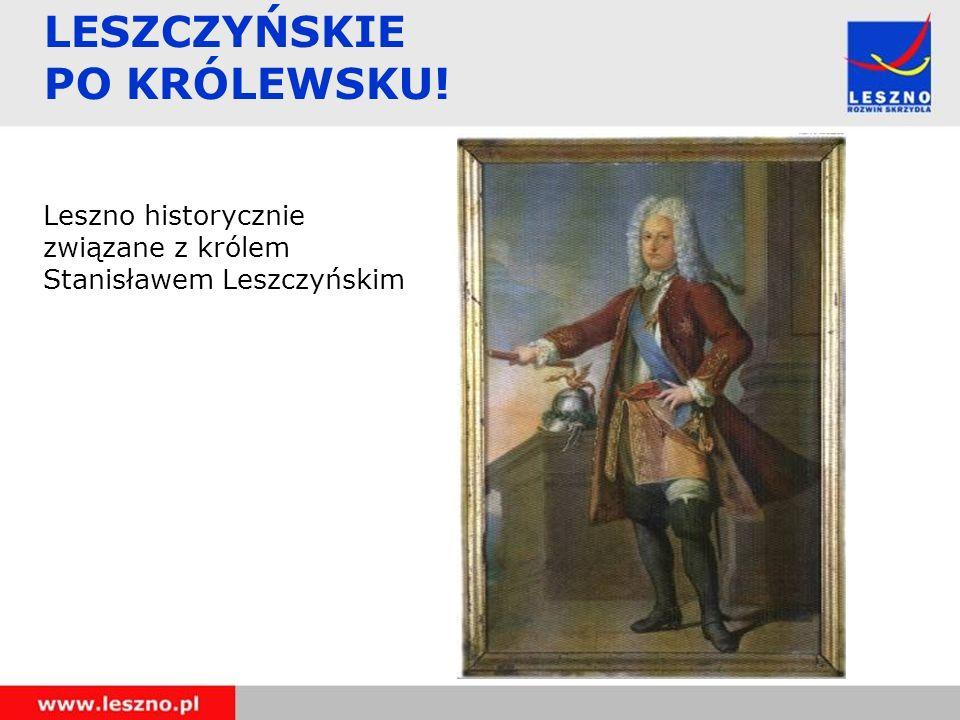 LESZCZYŃSKIE PO KRÓLEWSKU! Leszno historycznie związane z królem Stanisławem Leszczyńskim