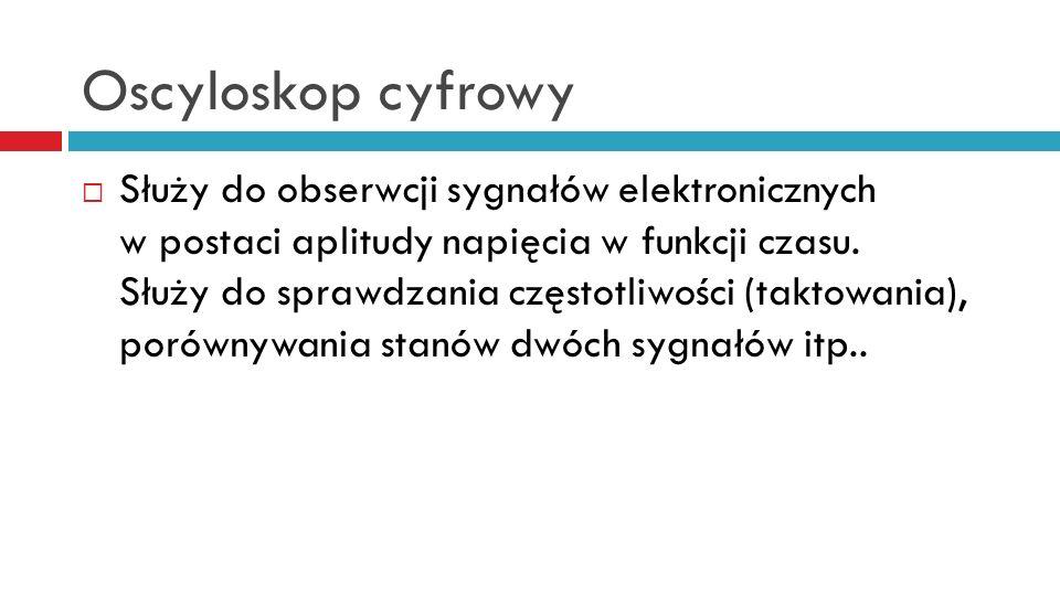 Oscyloskop cyfrowy Służy do obserwcji sygnałów elektronicznych w postaci aplitudy napięcia w funkcji czasu.