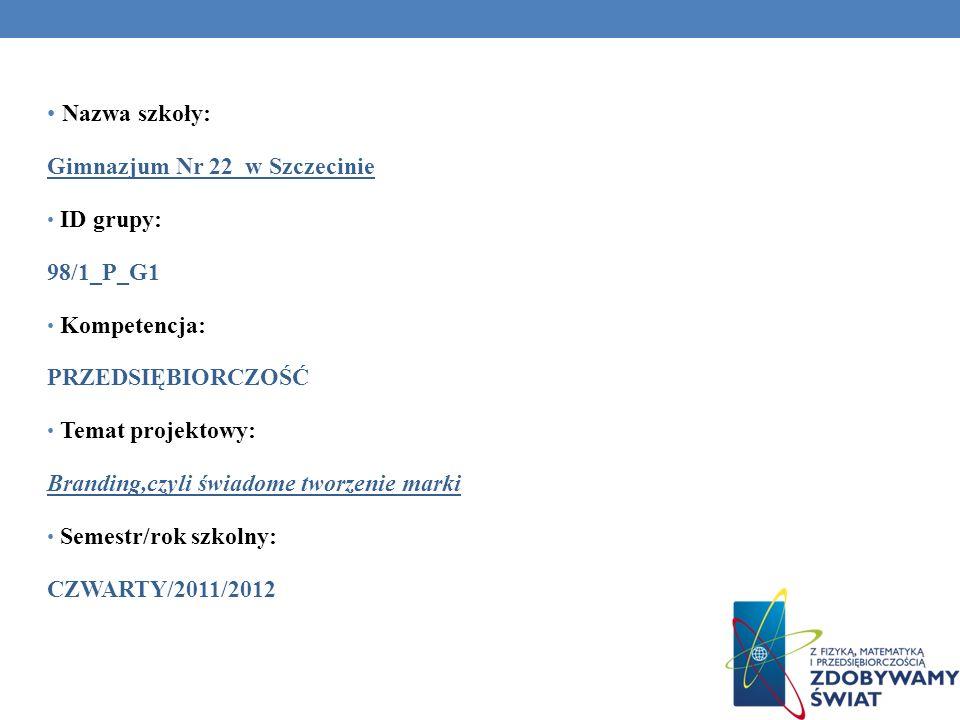 Nazwa szkoły: Gimnazjum Nr 22 w Szczecinie ID grupy: 98/1_P_G1 Kompetencja: PRZEDSIĘBIORCZOŚĆ Temat projektowy: Branding,czyli świadome tworzenie marki Semestr/rok szkolny: CZWARTY/2011/2012