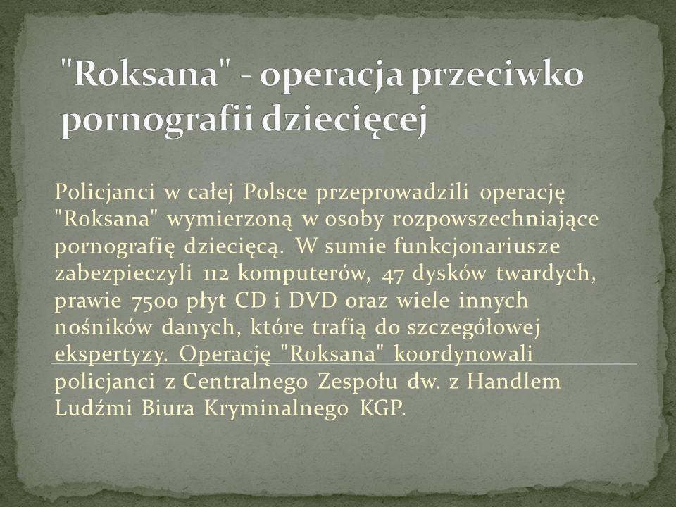 Policjanci w całej Polsce przeprowadzili operację Roksana wymierzoną w osoby rozpowszechniające pornografię dziecięcą.