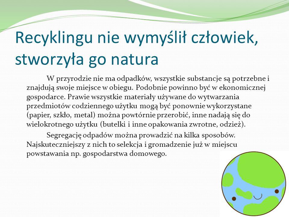 Recyklingu nie wymyślił człowiek, stworzyła go natura W przyrodzie nie ma odpadków, wszystkie substancje są potrzebne i znajdują swoje miejsce w obieg