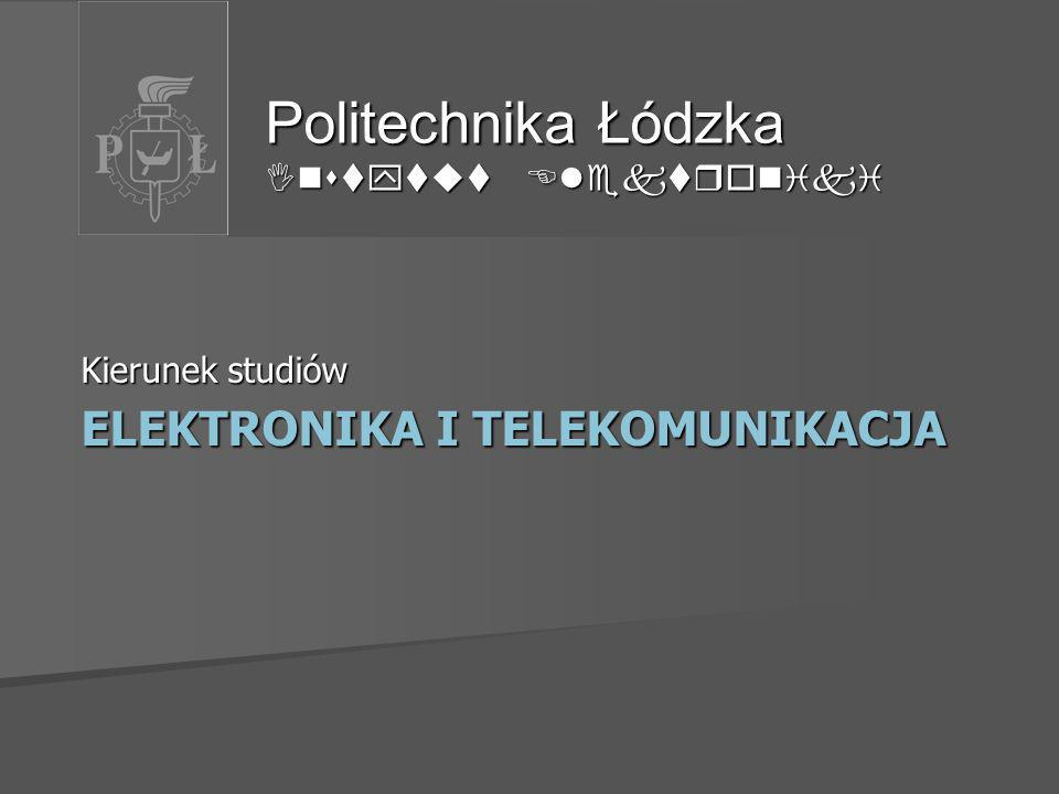 Kierunek studiów ELEKTRONIKA I TELEKOMUNIKACJA Politechnika Łódzka Instytut Elektroniki