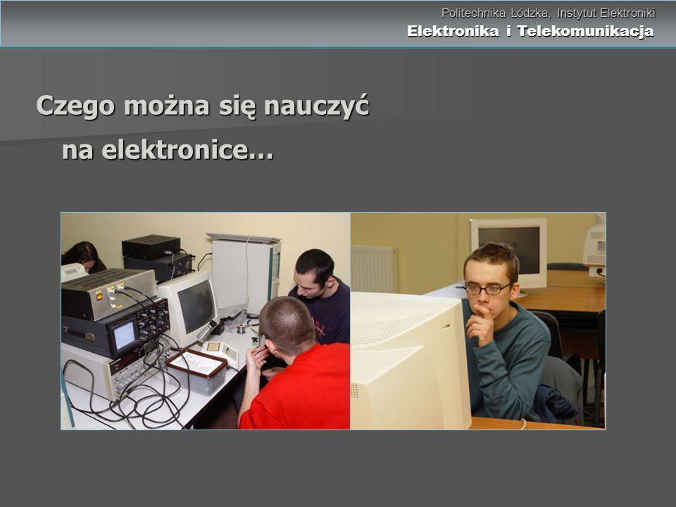 Politechnika Łódzka, Instytut Elektroniki Elektronika i Telekomunikacja Politechnika Łódzka, Instytut Elektroniki Elektronika i Telekomunikacja Czego