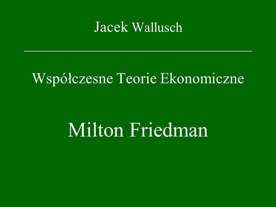 Jacek Wallusch _________________________________ Współczesne Teorie Ekonomiczne Milton Friedman