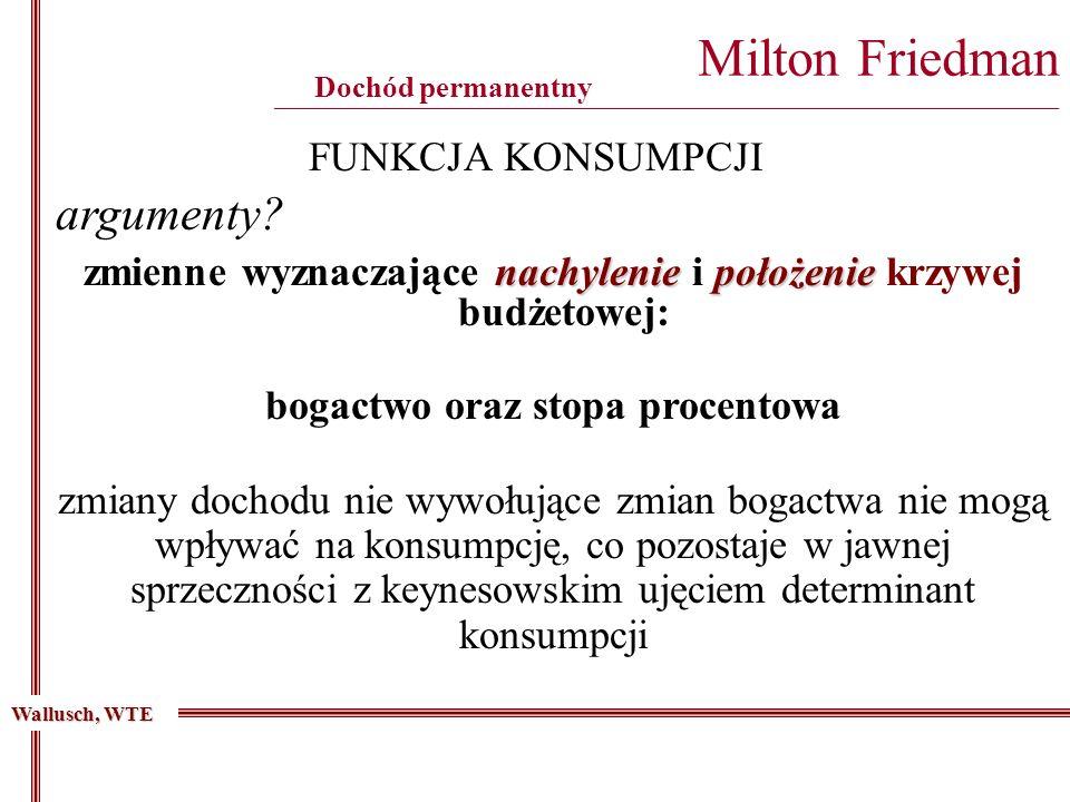 Milton Friedman ________________________________________________________________________________________ Dochód permanentny FUNKCJA KONSUMPCJI nachyleniepołożenie zmienne wyznaczające nachylenie i położenie krzywej budżetowej: argumenty.