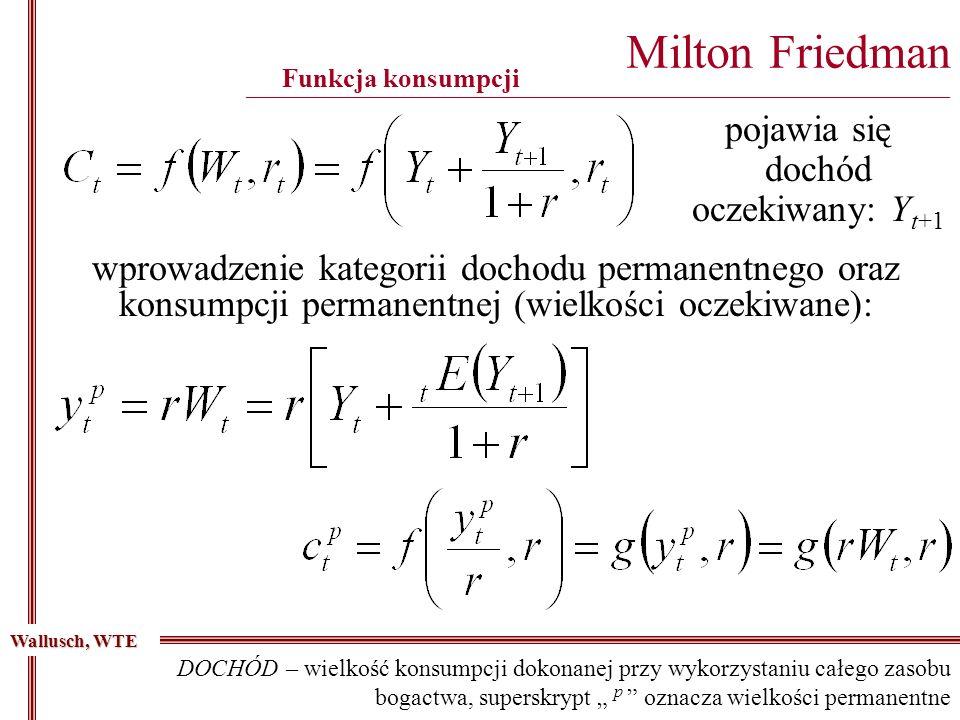 Milton Friedman ________________________________________________________________________________________ Funkcja konsumpcji pojawia się dochód oczekiwany: Y t+1 Wallusch, WTE wprowadzenie kategorii dochodu permanentnego oraz konsumpcji permanentnej (wielkości oczekiwane): DOCHÓD – wielkość konsumpcji dokonanej przy wykorzystaniu całego zasobu bogactwa, superskrypt p oznacza wielkości permanentne