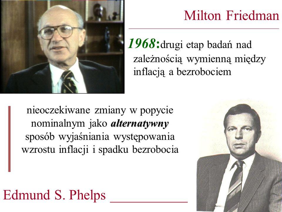 1968: drugi etap badań nad zależnością wymienną między inflacją a bezrobociem Milton Friedman ________________________________________________________________ alternatywny nieoczekiwane zmiany w popycie nominalnym jako alternatywny sposób wyjaśniania występowania wzrostu inflacji i spadku bezrobocia Edmund S.